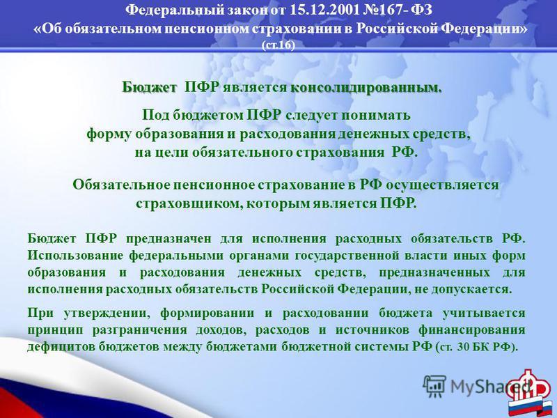 Федеральный закон от 15.12.2001 167- ФЗ «Об обязательном пенсионном страховании в Российской Федерации» (ст.16) Бюджет консолидированным. Бюджет ПФР является консолидированным. Под бюджетом ПФР следует понимать форму образования и расходования денежн