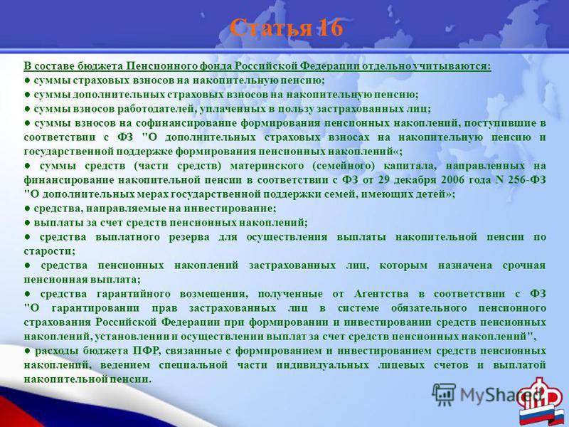 Статья 16 В составе бюджета Пенсионного фонда Российской Федерации отдельно учитываются: суммы страховых взносов на накопительную пенсию; суммы дополнительных страховых взносов на накопительную пенсию; суммы взносов работодателей, уплаченных в пользу