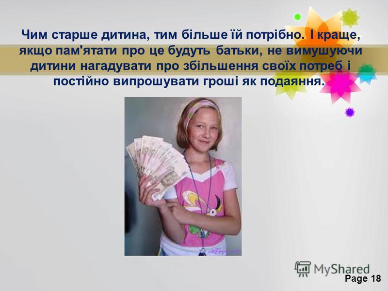 Page 18 Чим старше дитина, тим більше їй потрібно. І краще, якщо пам'ятати про це будуть батьки, не вимушуючи дитини нагадувати про збільшення своїх потреб і постійно випрошувати гроші як подаяння.