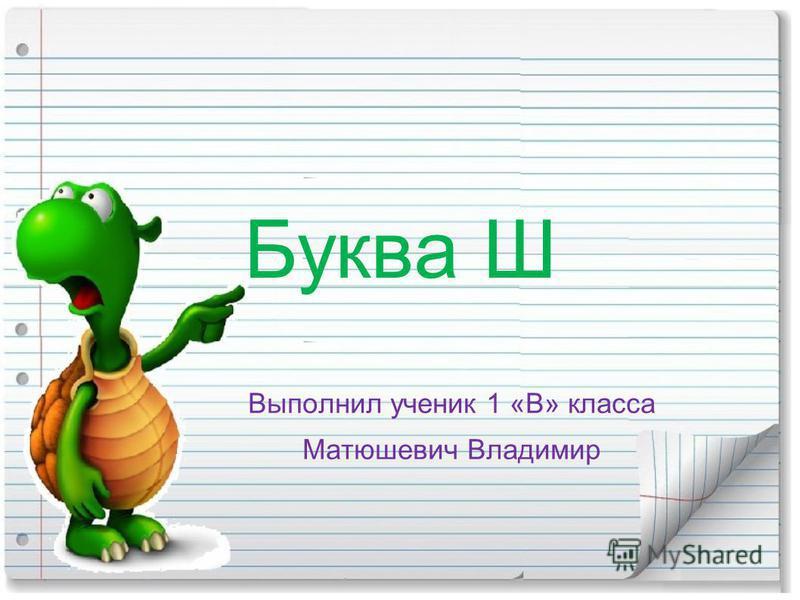 Буква Ш Выполнил ученик 1 «В» класса Матюшевич Владимир