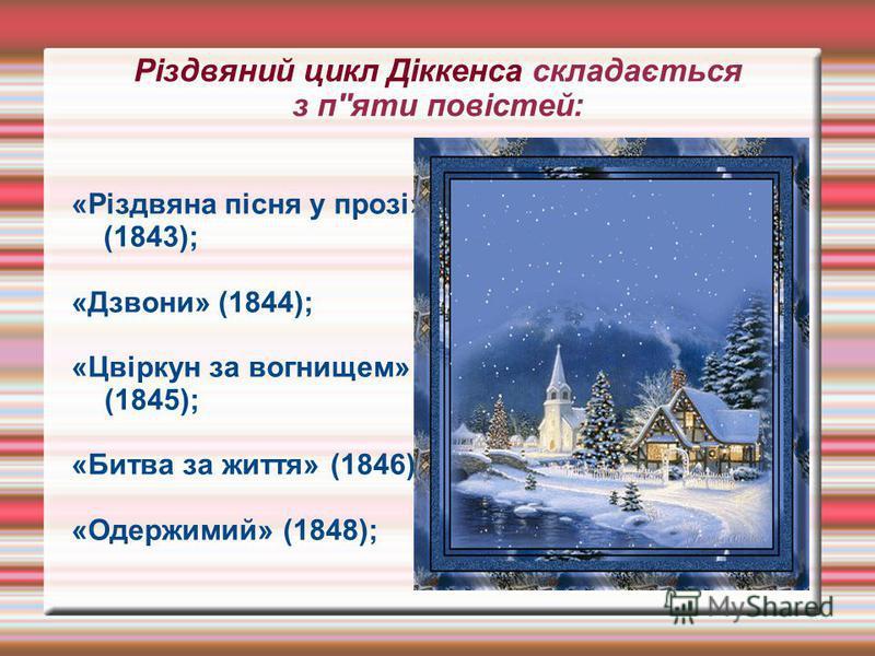 Різдвяний цикл Діккенса складається з п''яти повістей: «Різдвяна пісня у прозі» (1843); «Дзвони» (1844); «Цвіркун за вогнищем» (1845); «Битва за життя» (1846); «Одержимий» (1848);