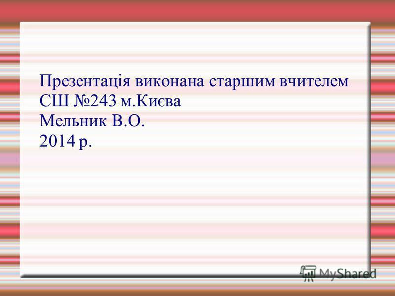 Презентація виконана старшим вчителем СШ 243 м.Києва Мельник В.О. 2014 р.