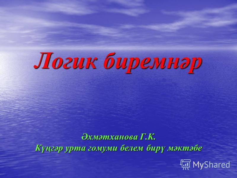 Логик биремнәр Әхмәтханова Г.К. Күңгәр урта гомуми белем бирү мәктәбе