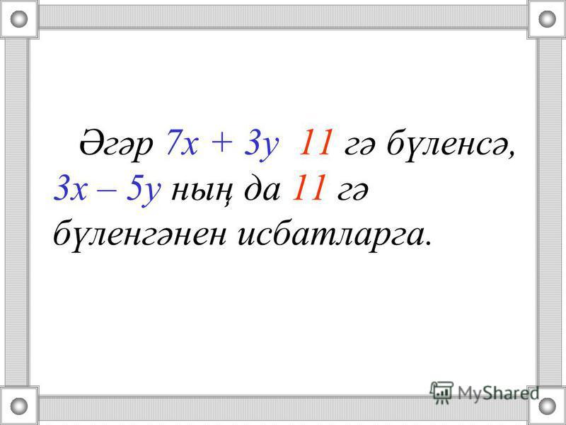 Әгәр 7 х + 3 у 11 гә бүленсә, 3 х – 5 у ның да 11 гә бүленгәнен ддисбатларга.