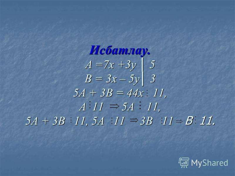 Исбатлау. А =7 х +3 у 5 В = 3 х – 5 у 3 5А + 3В = 44 х 11, А 11 5А 11, 5А + 3В 11, 5А 11 3В 11 В 11.