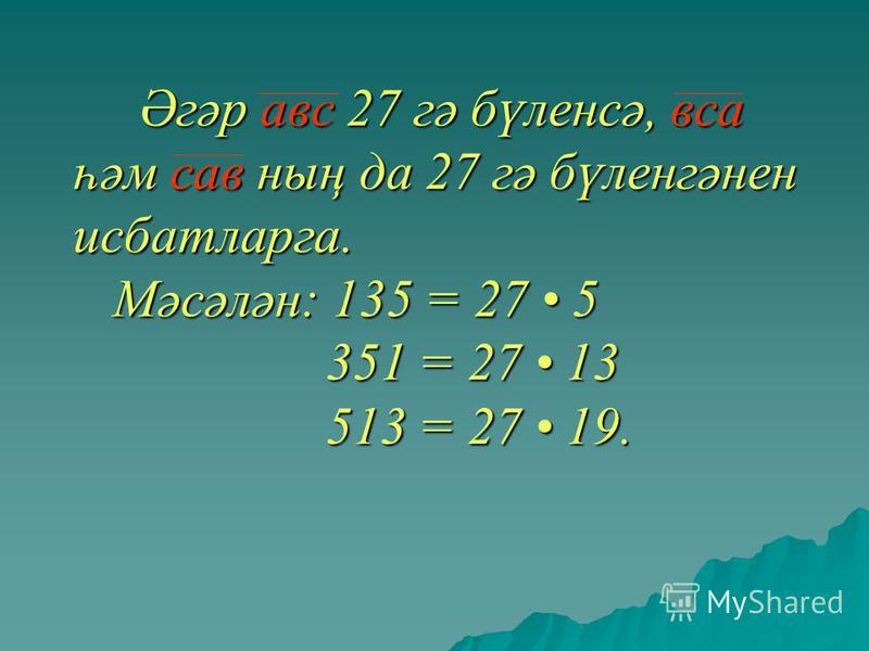 Әгәр авм 27 гә бүленсә, все һәм сав ның да 27 гә бүленгәнен ддисбатларга. Мәсәлән: 135 = 27 5 351 = 27 13 513 = 27 19. Әгәр авм 27 гә бүленсә, все һәм сав ның да 27 гә бүленгәнен ддисбатларга. Мәсәлән: 135 = 27 5 351 = 27 13 513 = 27 19.