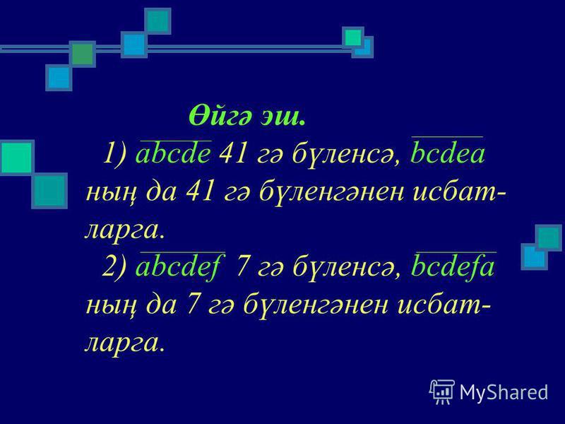 Өйгә эш. 1) abcde 41 гә бүленсә, bcdea ның да 41 гә бүленгәнен ддисбат- ларга. 2) abcdef 7 гә бүленсә, bcdefa ның да 7 гә бүленгәнен ддисбат- ларга.