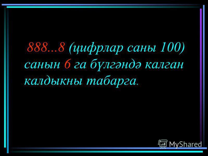 888...8 (цифрлар саны 100) санын 6 га бүлгәндә калган калдыкны табарга.