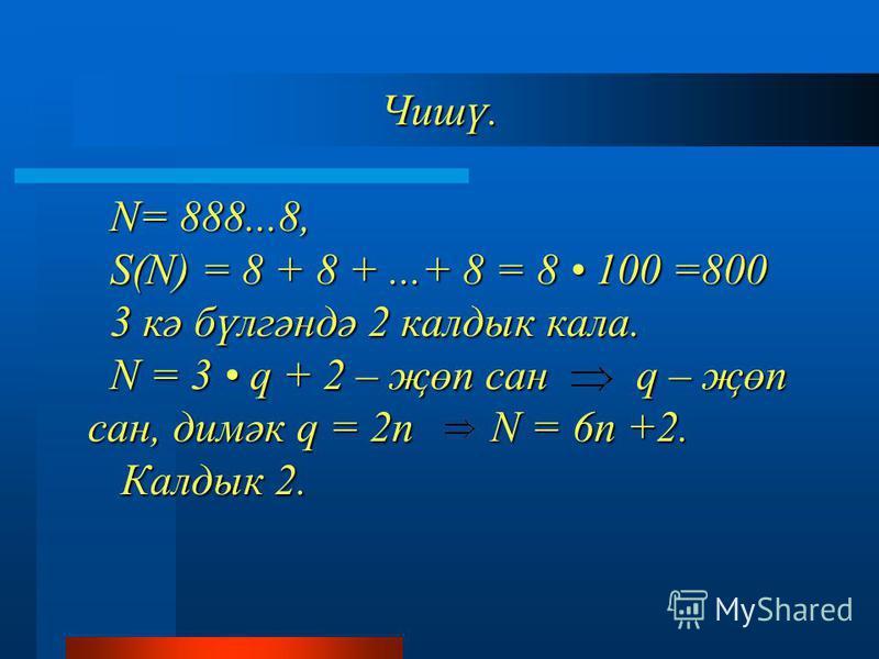 Чишү. N= 888...8, S(N) = 8 + 8 +...+ 8 = 8 100 =800 3 кә бүлгәндә 2 калдык кала. N = 3 q + 2 – җөп сан q – җөп сан, димәк q = 2n N = 6n +2. Калдык 2. Чишү. N= 888...8, S(N) = 8 + 8 +...+ 8 = 8 100 =800 3 кә бүлгәндә 2 калдык кала. N = 3 q + 2 – җөп с