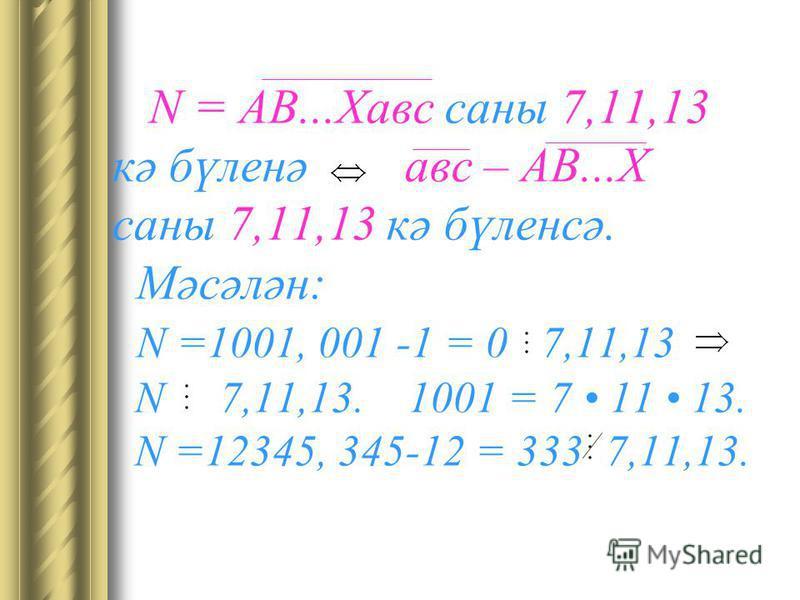 N = АВ...Хавм саны 7,11,13 кә бүленә авм – АВ...Х саны 7,11,13 кә бүленсә. Мәсәлән: N =1001, 001 -1 = 0 7,11,13 N 7,11,13. 1001 = 7 11 13. N =12345, 345-12 = 333 7,11,13.