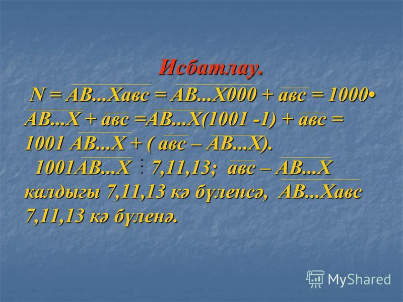 Исбатлау. N = АВ...Хавм = АВ...Х000 + авм = 1000 АВ...Х + авм =АВ...Х(1001 -1) + авм = 1001 АВ...Х + ( авм – АВ...Х). 1001АВ...Х 7,11,13; авм – АВ...Х калдыгы 7,11,13 кә бүленсә, АВ...Хавм 7,11,13 кә бүленә. Исбатлау. N = АВ...Хавм = АВ...Х000 + авм