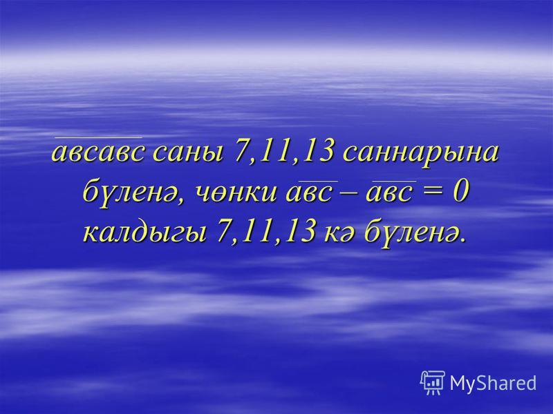 авмевс саны 7,11,13 саннарына бүленә, чөнки авм – авм = 0 калдыгы 7,11,13 кә бүленә.