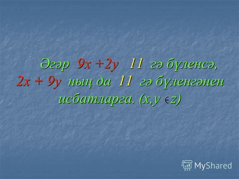 Әгәр 9 х +2 у 11 гә бүленсә, 2 х + 9 у ның да 11 гә бүленгәнен ддисбатларга. (х,у z) Әгәр 9 х +2 у 11 гә бүленсә, 2 х + 9 у ның да 11 гә бүленгәнен ддисбатларга. (х,у z)