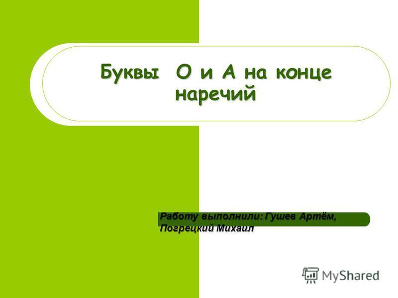 Буквы О и А на конце наречий Работу выполнили: Гушев Артём, Погрецкий Михаил