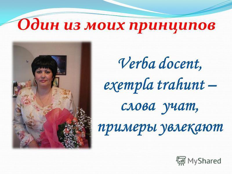 Один из моих принципов Verba docent, exempla trahunt – слова учат, примеры увлекают