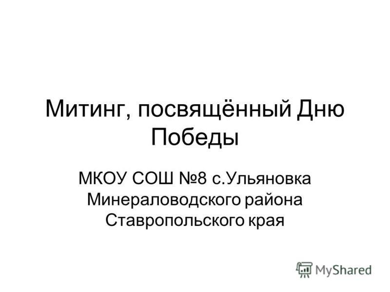 Митинг, посвящённый Дню Победы МКОУ СОШ 8 с.Ульяновка Минераловодского района Ставропольского края