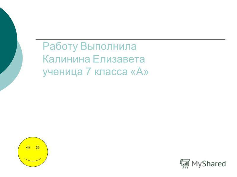Работу Выполнила Калинина Елизавета ученица 7 класса «А»