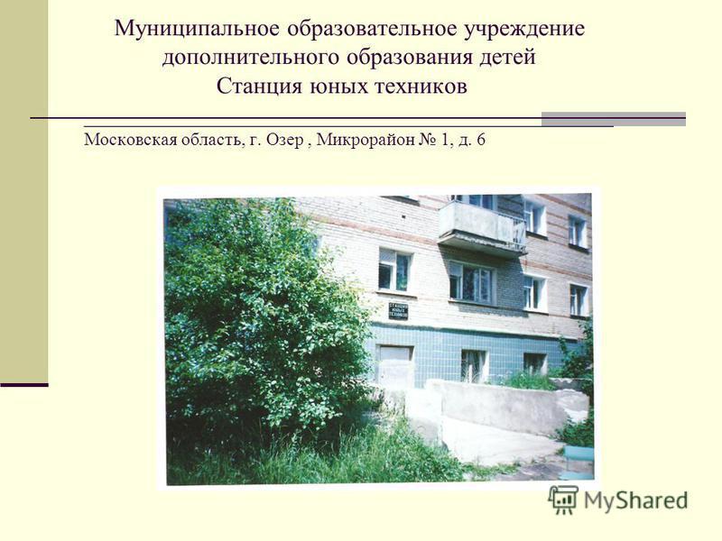 Муниципальное образовательное учреждение дополнительного образования детей Станция юных техников ____________________________________________ Московская область, г. Озер, Микрорайон 1, д. 6