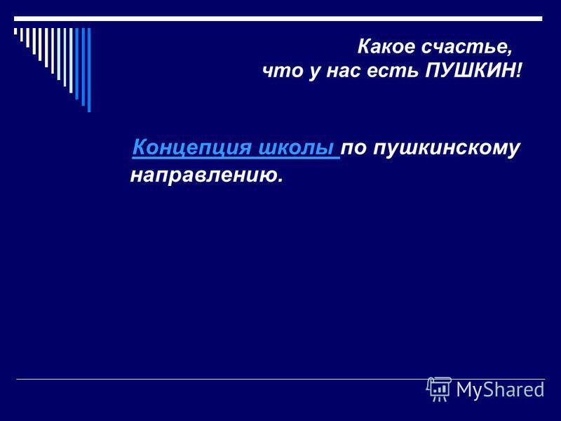 Какое счастье, что у нас есть ПУШКИН! Концепция школы по пушкинскому направлению. Концепция школы