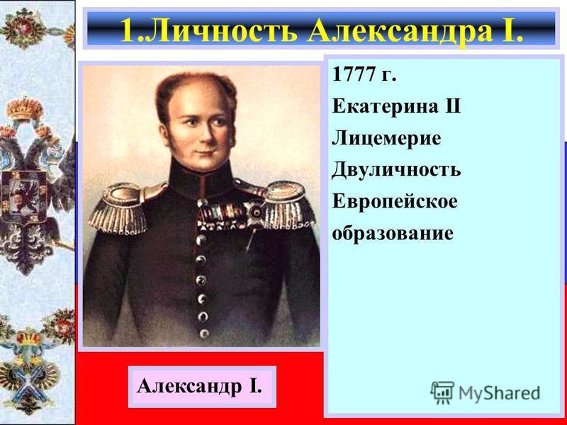 1777 г. Екатерина II Лицемерие Двуличность Европейское образование 1. Личность Александра I. Александр I.