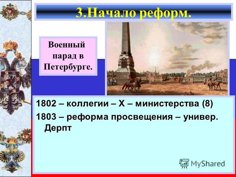 1802 – коллегии – Х – министерства (8) 1803 – реформа просвещения – универ. Дерпт 3. Начало реформ. Военный парад в Петербурге.