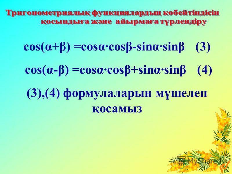 cos(α+β) =cosα·cosβ-sinα·sinβ (3) cos(α-β) =cosα·cosβ+sinα·sinβ (4) (3),(4) формулаларын мүшелеп қосамыз