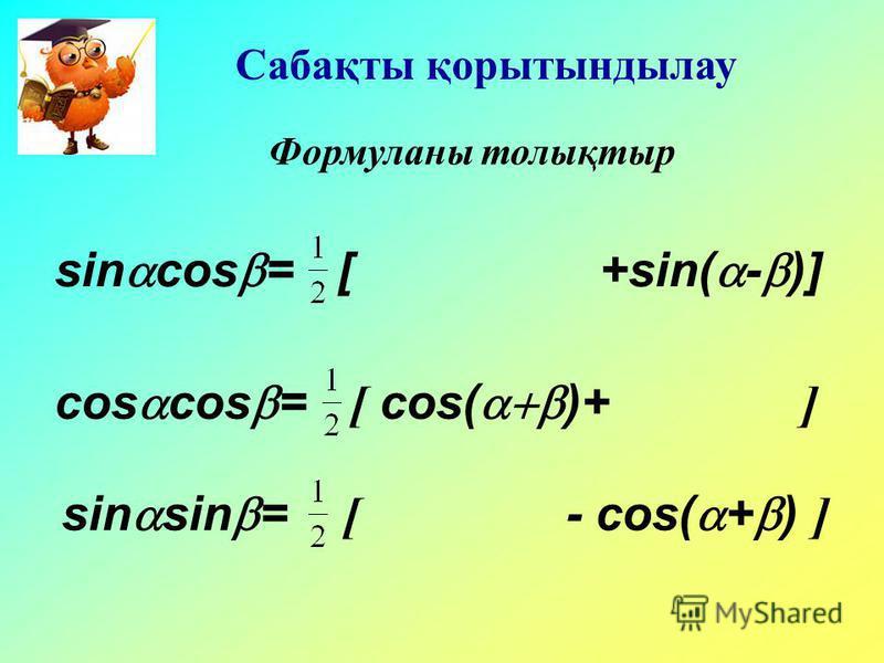 Сабақты қорытындылау Формуланы толықтыр sin cos = [ +sin( - )] cos cos = [ cos( )+ ] sin sin = [ - cos( + ) ]