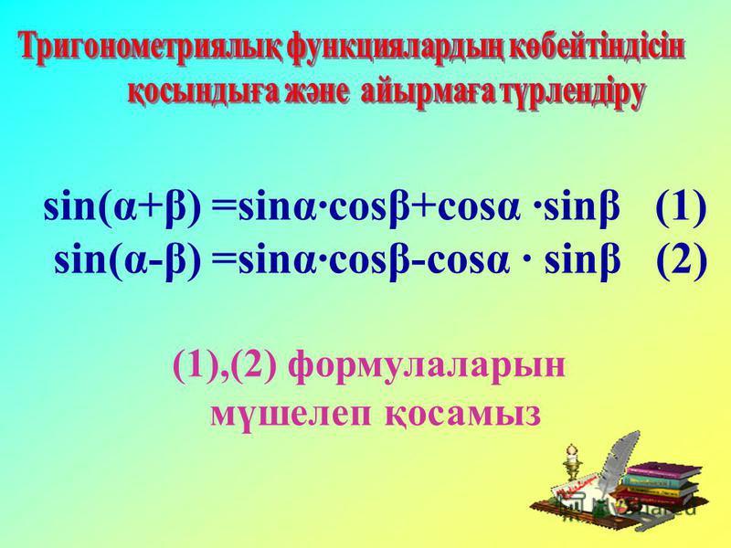 sin(α+β) =sinα·cosβ+cosα ·sinβ (1) sin(α-β) =sinα·cosβ-cosα · sinβ (2) (1),(2) формулаларын мүшелеп қосамыз