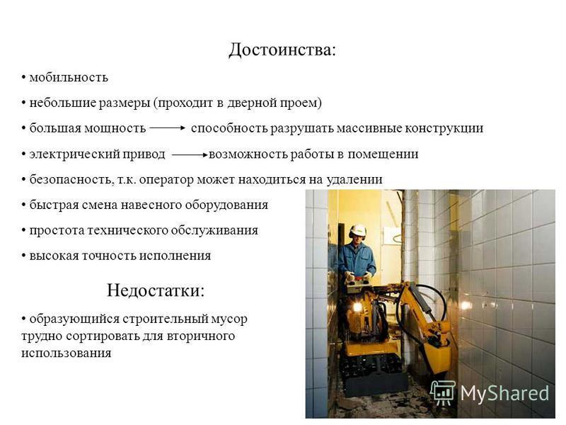 Достоинства: мобильность небольшие размеры (проходит в дверной проем) большая мощность способность разрушать массивные конструкции электрический привод возможность работы в помещении безопасность, т.к. оператор может находиться на удалении быстрая см