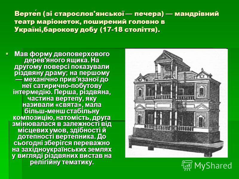 Вертеп (зі старослов'янської печера) мандрівний театр маріонеток, поширений головно в Україні,барокову добу (17-18 століття). Мав форму двоповерхового дерев'яного ящика. На другому поверсі показували різдвяну драму; на першому механічно прив'язаної д