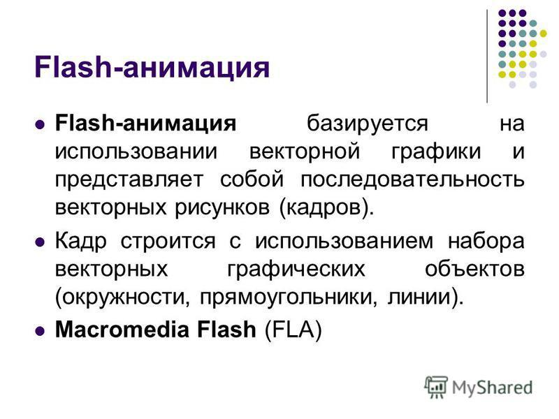 Flash-анимация Flash-анимация базируется на использовании векторной графики и представляет собой последовательность векторных рисунков (кадров). Кадр строится с использованием набора векторных графических объектов (окружности, прямоугольники, линии).