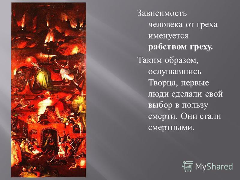 Зависимость человека от греха именуется рабством греху. Таким образом, ослушавшись Творца, пер  вые люди сделали свой выбор в пользу смер  ти. Они стали смертными.