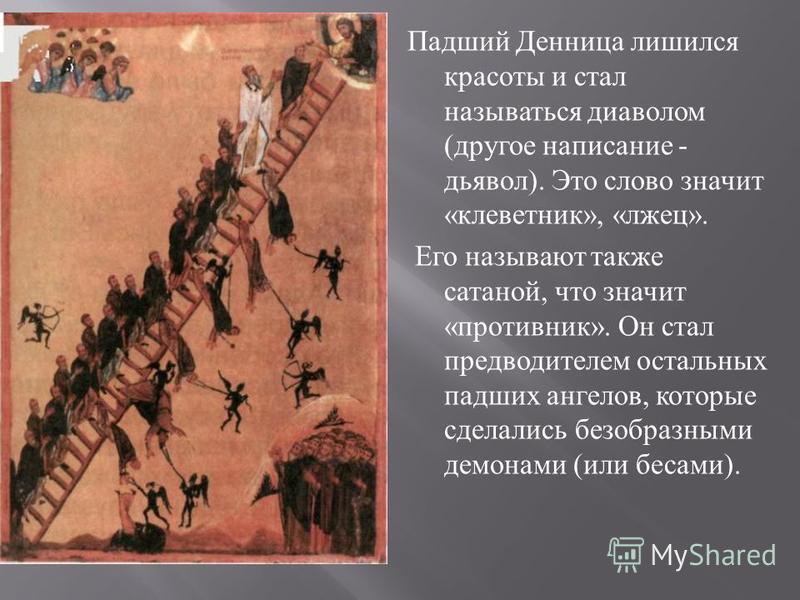 Падший Денница лишился красоты и стал называться диаволом ( другое написание - дьявол ). Это слово значит « клеветник », « лжец ». Его называют также сатаной, что значит « противник ». Он стал предводителем остальных падших анге  лов, которые сделал