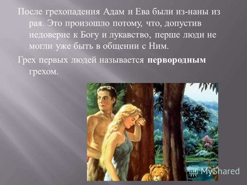 После грехопадения Адам и Ева были из - наны из рая. Это произошло потому, что, допустив недоверие к Богу и лукавство, пер  ше люди не могли уже быть в общении с Ним. Грех первых людей называется первородным грехом.
