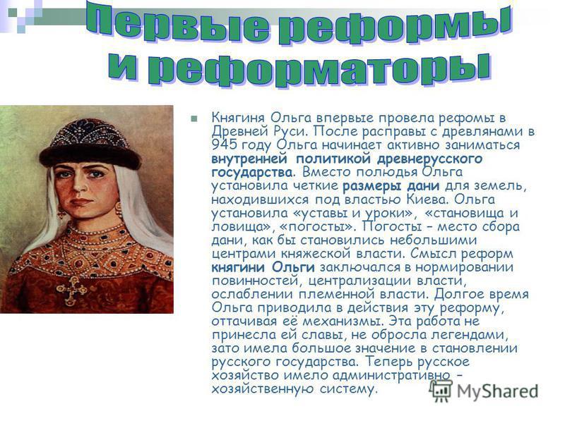 Княгиня Ольга впервые провела реформы в Древней Руси. После расправы с древлянами в 945 году Ольга начинает активно заниматься внутренней политикой древнерусского государства. Вместо полюдья Ольга установила четкие размеры дани для земель, находивших