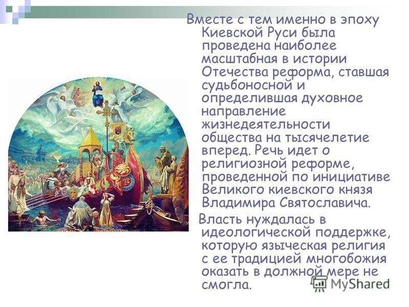 Вместе с тем именно в эпоху Киевской Руси была проведена наиболее масштабная в истории Отечества реформа, ставшая судьбоносной и определившая духовное направление жизнедеятельности общества на тысячелетие вперед. Речь идет о религиозной реформе, пров