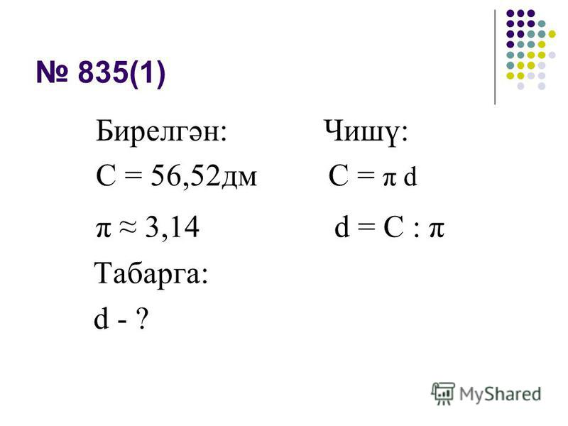 835(1) Бирелгән: Чишү: С = 56,52дм C = π d π 3,14 d = С : π Табарга: d - ?
