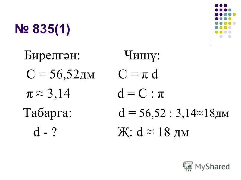 835(1) Бирелгән: Чишү: С = 56,52дм С = π d π 3,14 d = С : π Табарга: d = 56,52 : 3,1418дм d - ? Җ: d 18 дм