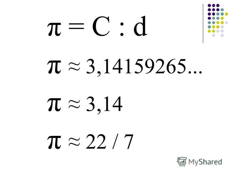 π = С : d π 3,14159265... π 3,14 π 22 / 7