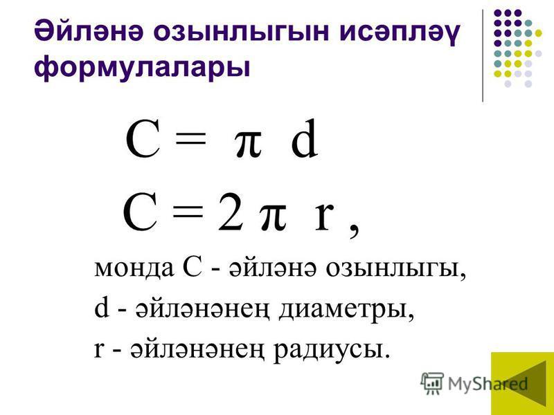Әйләнә озынлыгын исәпләү формулалары С = π d C = 2 π r, монда С - әйләнә озынлыгы, d - әйләнәнең диаметры, r - әйләнәнең радиусы.