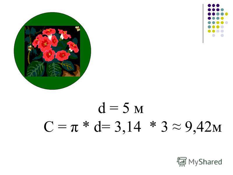 d = 5 м С = π * d= 3,14 * 3 9,42м