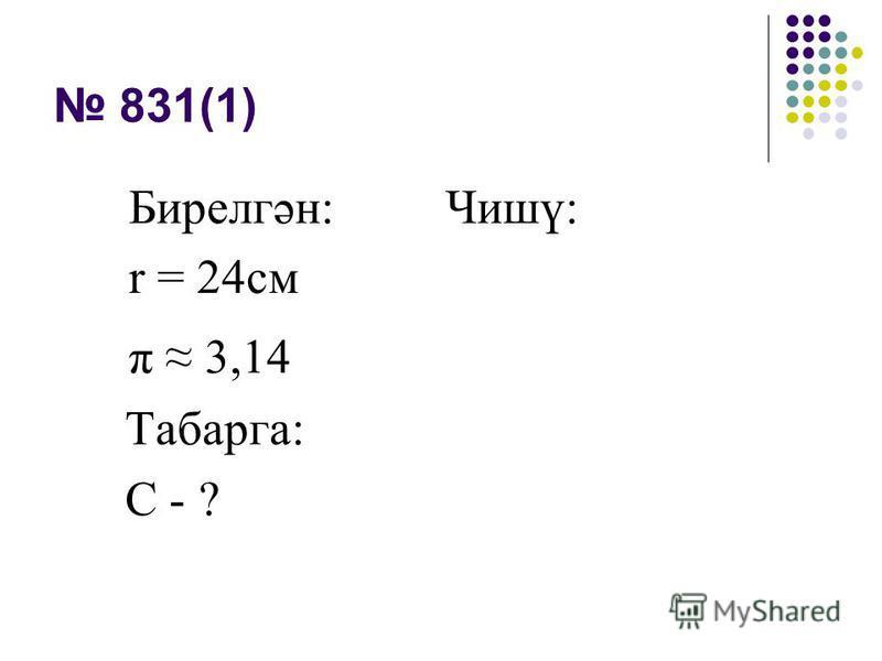 831(1) Бирелгән: Чишү: r = 24см π 3,14 Табарга: С - ?
