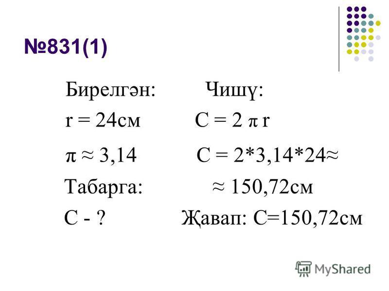 831(1) Бирелгән: Чишү: r = 24см С = 2 π r π 3,14 С = 2*3,14*24 Табарга: 150,72см С - ? Җавап: С=150,72см