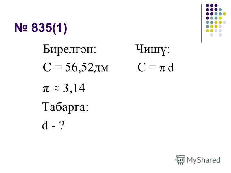 835(1) Бирелгән: Чишү: С = 56,52дм C = π d π 3,14 Табарга: d - ?
