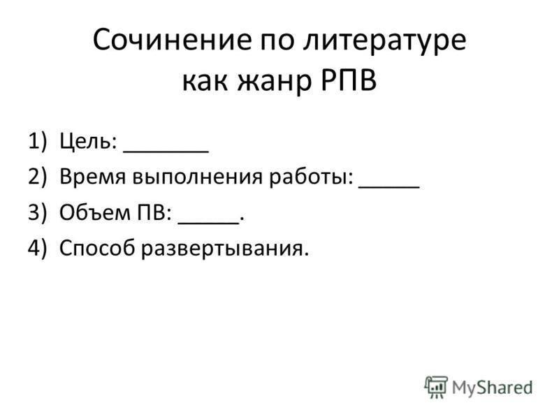 Сочинение по литературе как жанр РПВ 1)Цель: _______ 2)Время выполнения работы: _____ 3)Объем ПВ: _____. 4)Способ развертывания.