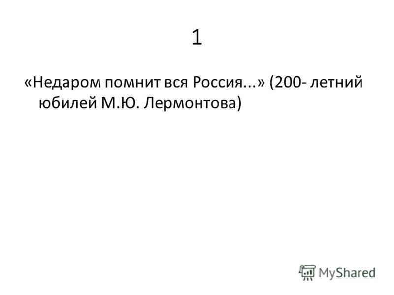 1 «Недаром помнит вся Россия...» (200- летний юбилей М.Ю. Лермонтова)
