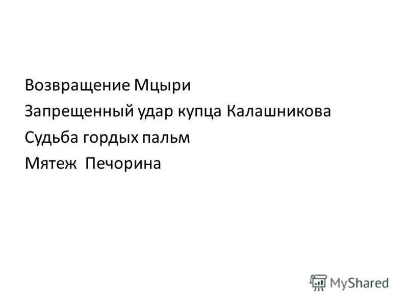 Возвращение Мцыри Запрещенный удар купца Калашникова Судьба гордых пальм Мятеж Печорина