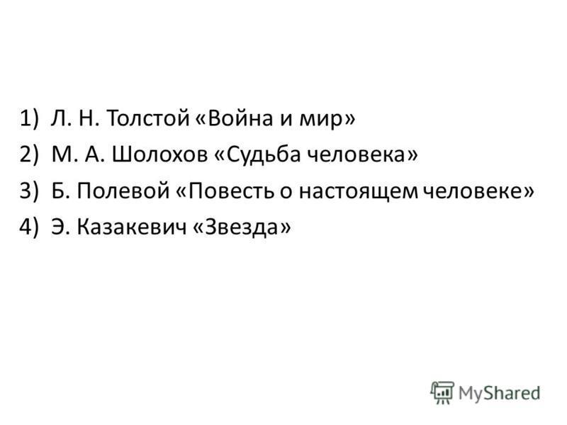 1)Л. Н. Толстой «Война и мир» 2)М. А. Шолохов «Судьба человека» 3)Б. Полевой «Повесть о настоящем человеке» 4)Э. Казакевич «Звезда»