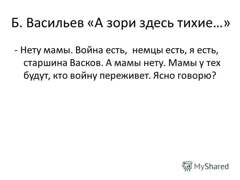 Б. Васильев «А зори здесь тихие…» - Нету мамы. Война есть, немцы есть, я есть, старшина Васков. А мамы нету. Мамы у тех будут, кто войну переживет. Ясно говорю?