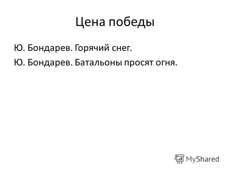 Цена победы Ю. Бондарев. Горячий снег. Ю. Бондарев. Батальоны просят огня.